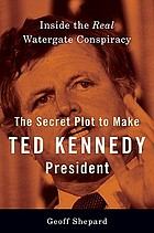 The secret plot to make Ted Kennedy president : inside the real Watergate conspiracy
