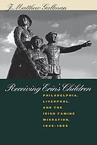 Receiving Erin's children : Philadelphia, Liverpool, and the Irish famine migration, 1845-1855