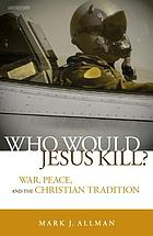 Who would Jesus kill? : war, peace, and the Christian tradition