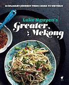 Luke Nguyen's greater Mekong : a culinary journey from China to Vietnam