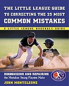 The Little League guide to correcting the 25 most common mistakes : recognizing and repairing the mistakes young players make