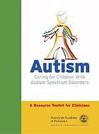 Autism : caring for children with autism spectrum disorders : a resource toolkit for clinicians