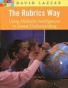 The rubrics way : using multiple intelligence to assess understanding