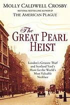 The great pearl heist : London's greatest jewel thief and Scotland Yard's hunt for the world's most valuable necklace