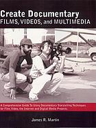 Create documentary films, videos and multimedia : a comprehensive guide to using documentary storytelling techniques for film, video, Internet, and digital media projects