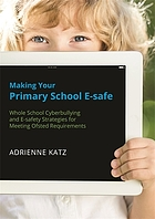 Making your primary school e-safe : whole school cyberbullying and e-safety strategies for meeting Ofsted requirements