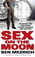 Sex on the moon : the amazing true story behind the most audacious heist in history