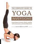 The complete guide to yoga inversions : learn how to invert, float, and fly with inversions and arm balances