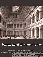 Paris and its environs, displayed in a series of two hundred picturesque views, from original drawings;