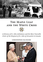 The maple leaf and the white cross : a history of St. John Ambulance and the Most Venerable Order of the Hospital of St. John of Jerusalem in Canada