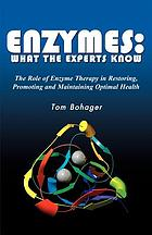 Enzymes : what the experts know! : your journey to health and longevity starts here
