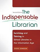 The indispensable librarian : surviving and thriving in school libraries in the information age
