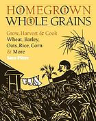 Homegrown whole grains : grow, harvest & cook wheat, barley, oats, rice, corn & more