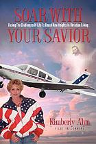 Soar with your Savior : facing the challenges of life to reach new heights in Christian living