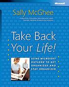 Take back your life! : using Microsoft Outlook to get organized and stay organized
