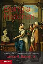 Being a historian : an introduction to the professional world of history