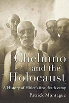 Chelmno and the Holocaust A History of Hitler's First Death Camp.
