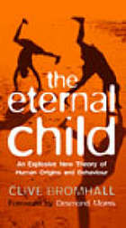 The eternal child : an explosive new theory of human origins and behaviour