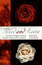 Blood and roses : one family's struggle and triumph during England's tumultuous civil war