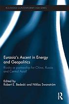 Eurasia's ascent in energy and geopolitics : rivalry or partnership for China, Russia and Central Asia?