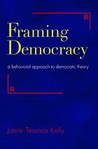 Framing democracy : a behavioral approach to democratic theory