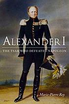 Alexander I : the tsar who defeated Napoleon