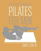 The complete book of Pilates for men : the lifetime plan for strength, power, and peak performance