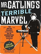Mr. Gatling's terrible marvel : the gun that changed everything and the misunderstood genius who invented it