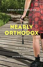 Nearly Orthodox : on being a modern woman in an ancient tradition