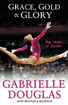 Grace, gold and glory : my leap of faith : the Gabrielle Douglas story