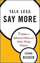 Talk less, say more : 3 habits to influence others and make things happen