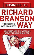 Business the Richard Branson way : 10 secrets of the world's greatest brand builder