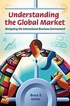 Understanding the global market : navigating the international business environment