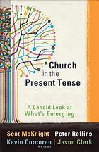 Church in the present tense : a candid look at what's emerging