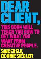 Dear client : this book will teach you how to get what you want from creative people