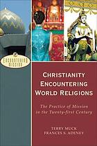 Christianity encountering world religions : the practice of mission in the twenty-first century