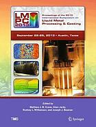 Proceedings of the 2013 International Symposium on Liquid Metal Processing & Casting : sponsored by The Minerals, Metals & Materials Society (TMS) held September 22-25, 2013, AT&T Executive Education & Conference Center, Austin, Texas