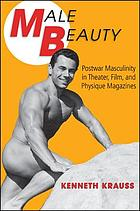 Male beauty : postwar masculinity in theater, film, and physique magazines