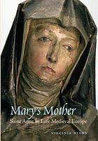 Mary's mother : Saint Anne in late medieval Europe