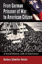 From German prisoner of war to American citizen : a social history with 35 interviews