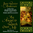 An angel to watch over me : true stories of children's encounters with angels