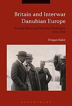 Britain and interwar Danubian Europe : foreign policy and security challenges, 1919-1936