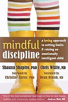 Mindful discipline : a loving approach to setting limits and raising an emotionally intelligent child