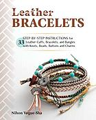 Leather bracelets : 33 step-by-step instructions for leather cuffs, bracelets, and bangles with knots, beads, buttons and charms