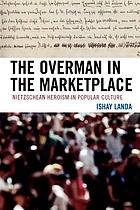 The overman in the marketplace : Nietzschean heroism in popular culture