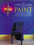 The complete book of paint : a comprehensive guide to paint techniques for walls, floors, furniture, fabrics, and metalwork