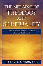 The merging of theology and spirituality : an examination of the life and work of Alister E. McGrath