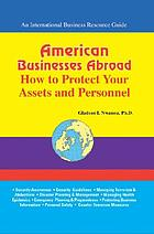 American businesses abroad : how to protect your assets and personnel