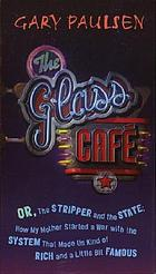 The Glass Cafe, or, The stripper and the state : how my mother started a war with the system that made us kind of rich and a little bit famous
