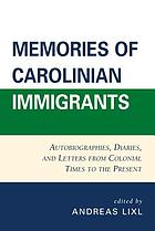 Memories of Carolinian immigrants : autobiographies, diaries, and letters from colonial times to the present